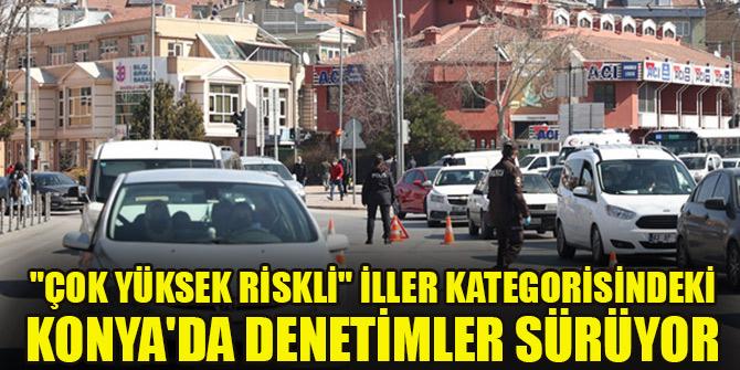 """""""Çok yüksek riskli"""" iller kategorisindeki Konya'da denetimler sürüyor"""