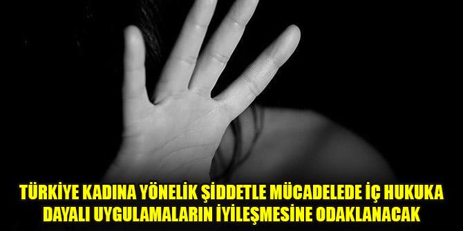 Türkiye kadına yönelik şiddetle mücadelede iç hukuka dayalı uygulamaların iyileşmesine odaklanacak