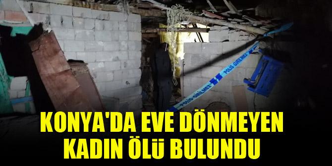 Konya'da eve dönmeyen kadın ölü bulundu
