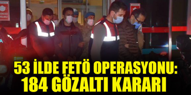 53 ilde FETÖ operasyonu: 184 gözaltı kararı