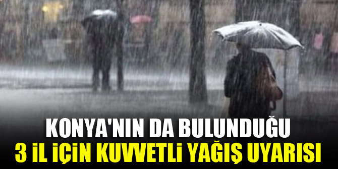 Konya'nın da bulunduğu 3 il için kuvvetli yağış uyarısı