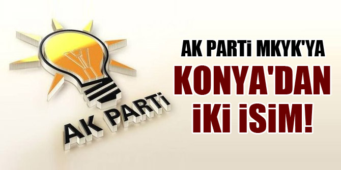 AK Parti MKYK'ya Konya'dan iki isim!