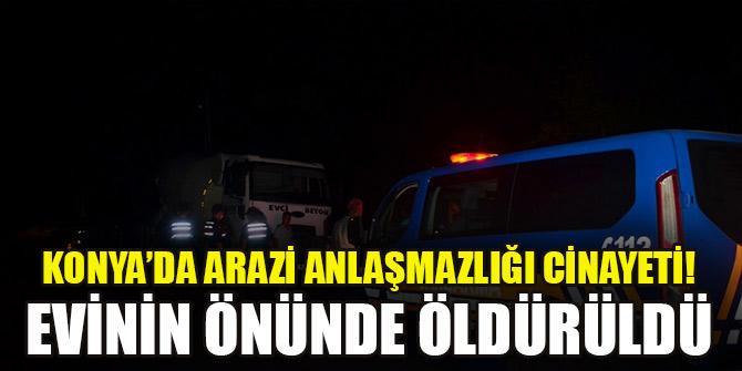 Konya'da arazi anlaşmazlığı cinayeti! Evinin önünde öldürüldü