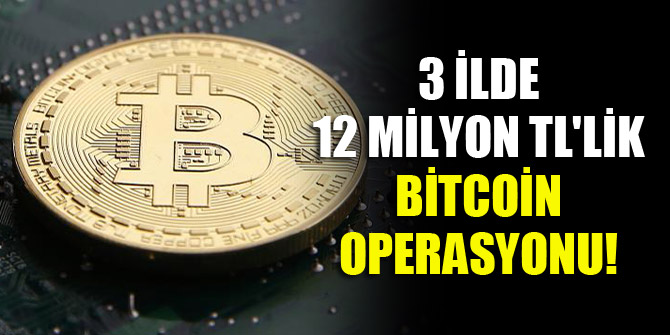 3 ilde 12 milyon TL'lik Bitcoin operasyonu