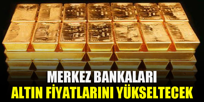 Merkez Bankaları altın fiyatlarını yükseltecek