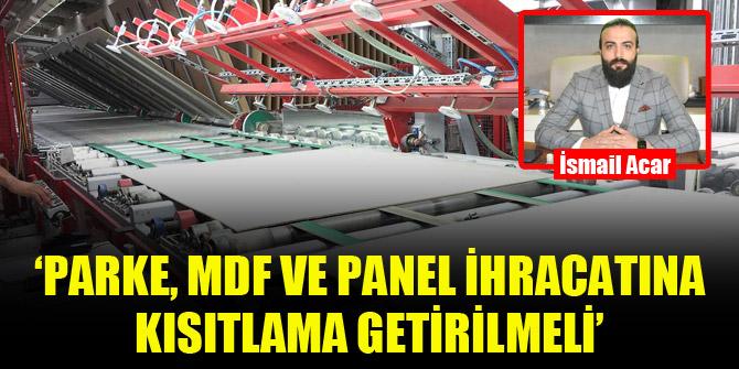 'Parke, MDF ve Panel ihracatına kısıtlama getirilmeli'