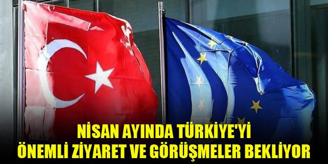 Nisan ayında Türkiye'yi önemli ziyaret ve görüşmeler bekliyor