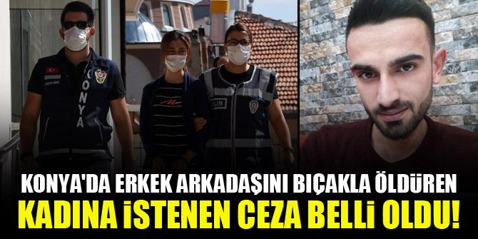 Konya'da erkek arkadaşını bıçakla öldüren kadına istenen ceza belli oldu!
