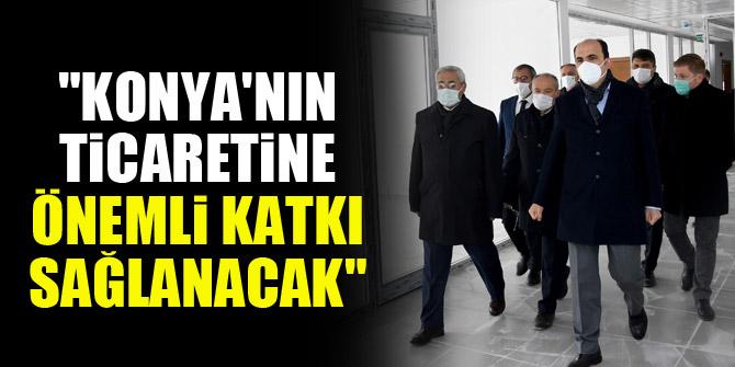 """""""Konya'nın ticaretine önemli katkı sağlanacak"""""""
