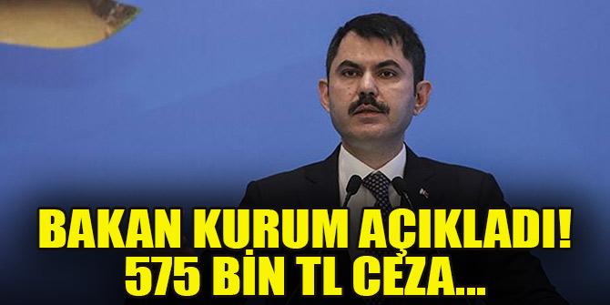 Bakan Kurum açıkladı! 575 bin TL ceza...