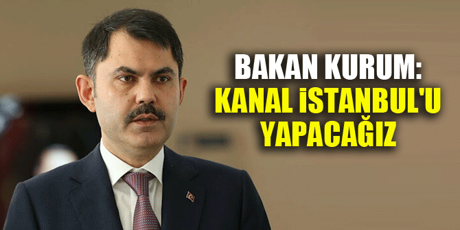 Bakan Kurum: Kanal İstanbul'u yapacağız
