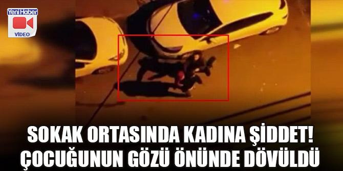 Sokak ortasında kadına şiddet! Çocuğunun gözü önünde dövüldü
