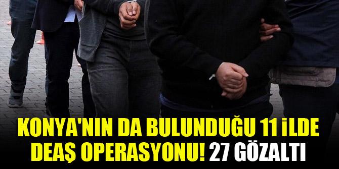 Konya'nın da bulunduğu 11 ilde DEAŞ operasyonu! 27 gözaltı