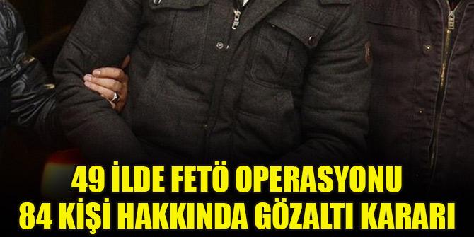 49 ilde FETÖ operasyonu! 84 kişi hakkında gözaltı kararı