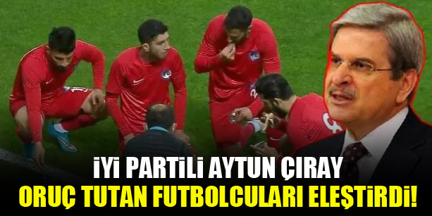 İYİ Partili Aytun Çıray oruç tutan futbolcuları eleştirdi!