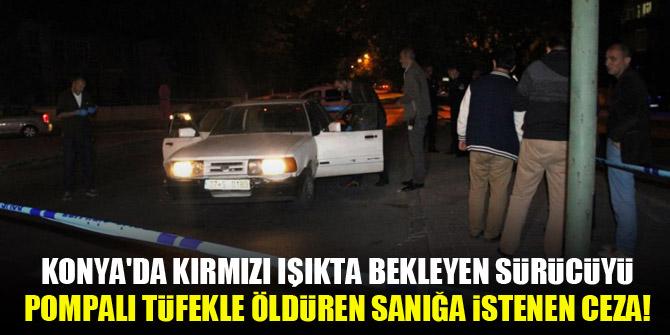 Konya'da kırmızı ışıkta bekleyen sürücüyü pompalı tüfekle öldüren sanığa istenen ceza!