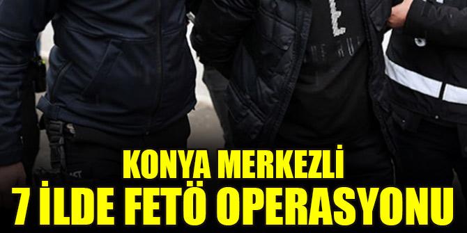 Konya merkezli 7 ilde FETÖ'nün askeri mahrem yapılanmasına operasyon