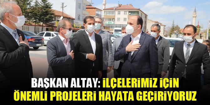 """Başkan Altay: """"İlçelerimiz için önemli projeleri hayata geçiriyoruz"""""""