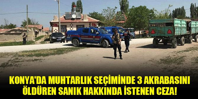 Konya'da muhtarlık seçiminde 3 akrabasını öldüren sanık hakkında istenen ceza!
