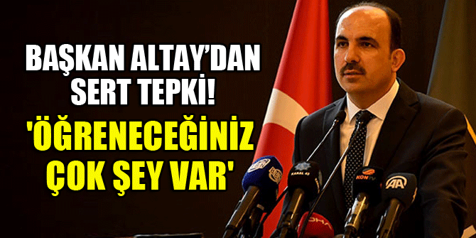 Başkan Altay'dan sert tepki! 'Öğreneceğiniz çok şey var'