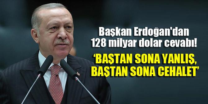 Başkan Erdoğan'dan 128 milyar dolar cevabı! 'Baştan sona yanlış, baştan sona cehalet'