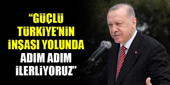 Erdoğan: Güçlü Türkiye'nin inşası yolunda adım adım ilerliyoruz