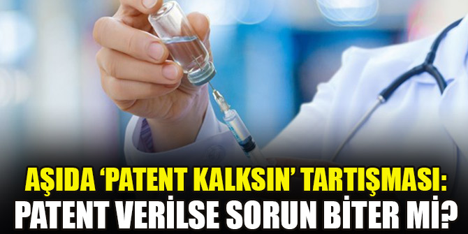 Aşıda 'patent kalksın' tartışması: Patent verilse sorun biter mi?
