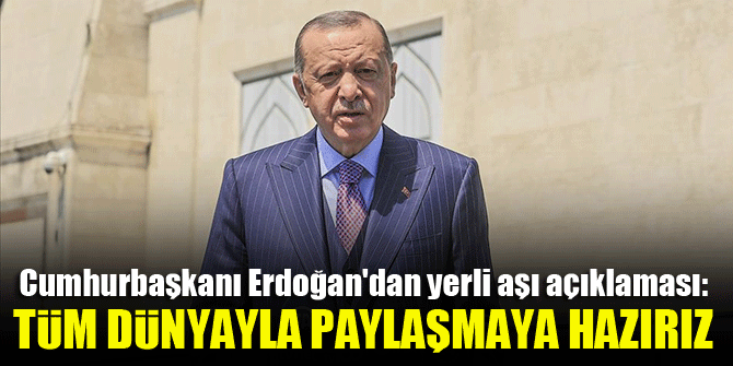 Cumhurbaşkanı Erdoğan'dan yerli aşı açıklaması: tüm dünyayla paylaşmaya hazırız
