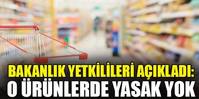 Bakanlık yetkilileri açıkladı: O ürünlerde yasak yok