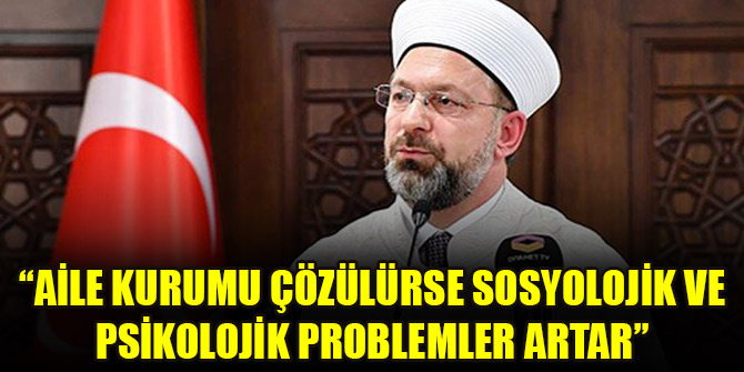 Diyanet İşleri Başkanı Ali Erbaş: Aile kurumu çözülürse sosyolojik ve psikolojik problemler artar