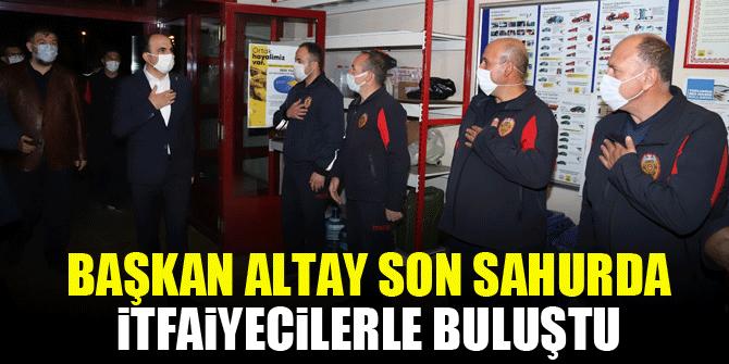 Başkan Altay son sahurda itfaiyecilerle buluştu