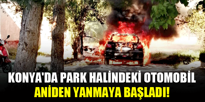 Konya'da park halindeki otomobil aniden yanmaya başladı!