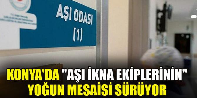 """Konya'da """"aşı ikna ekiplerinin""""  yoğun mesaisi sürüyor"""