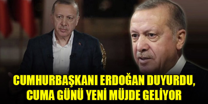 Cumhurbaşkanı Erdoğan duyurdu, cuma günü yeni müjde geliyor