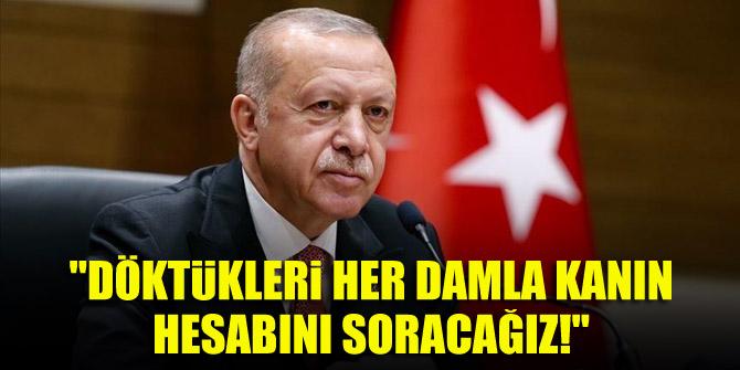 Cumhurbaşkanı Erdoğan: Döktükleri her damla kanın hesabını soracağız