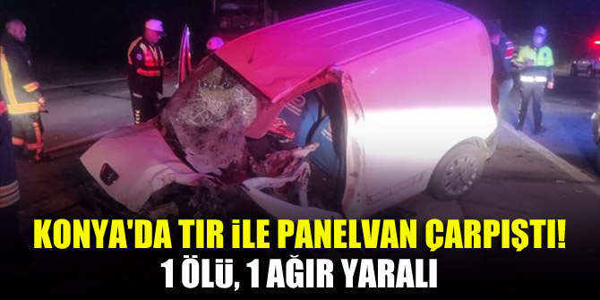 Konya'da tır ile panelvan çarpıştı! 1 ölü, 1 ağır yaralı