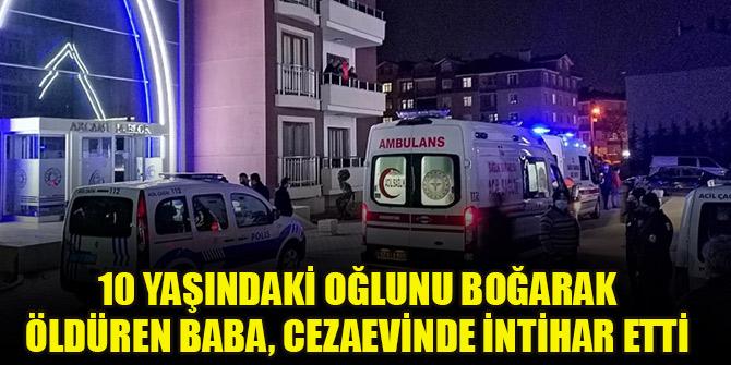 Konya'da 10 yaşındaki oğlunu boğarak öldüren baba, cezaevinde intihar etti
