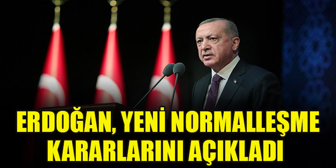 Cumhurbaşkanı Erdoğan, yeni normalleşme kararlarını açıkladı