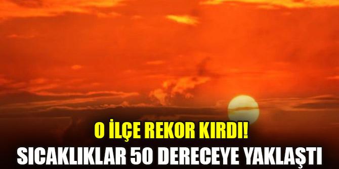 O ilçe rekor kırdı! Sıcaklıklar 50 dereceye yaklaştı