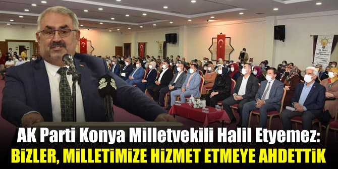 AK Parti Konya Milletvekili Halil Etyemez: Bizler, milletimize hizmet etmeye ahdettik