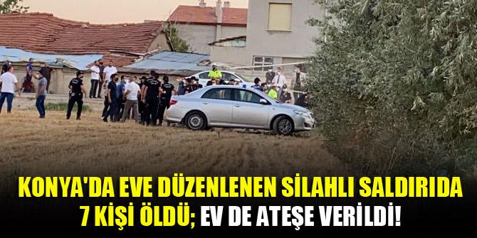Konya'da eve düzenlenen silahlı saldırıda 7 kişi öldü; ev de ateşe verildi!
