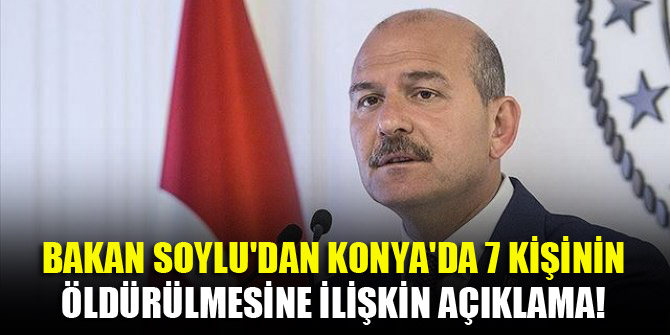 Bakan Soylu'dan Konya'da 7 kişinin öldürülmesine ilişkin açıklama!
