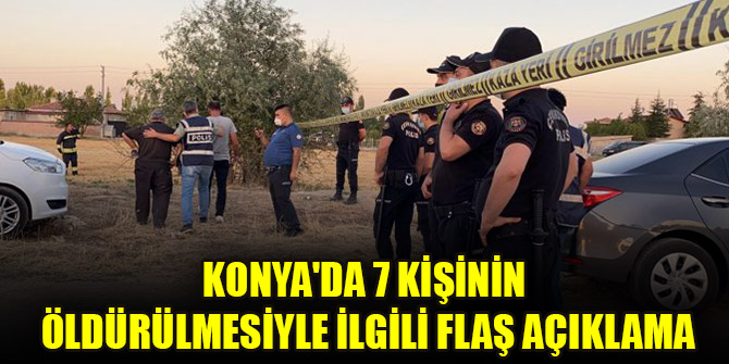 Konya'da 7 kişinin öldürülmesiyle ilgili flaş açıklama