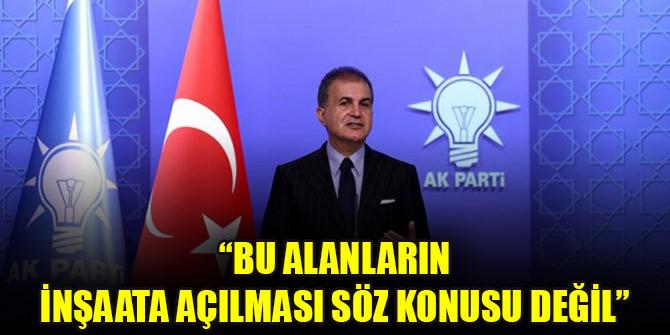 AK Parti Sözcüsü Ömer Çelik: Bu alanların inşaata açılması söz konusu değil