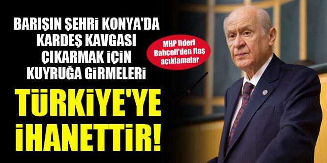 Devlet Bahçeli: Barışın şehri Konya'da kardeş kavgası çıkarmak için kuyruğa girmeleri Türkiye'ye ihanettir!