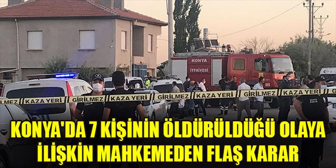 Konya'da 7 kişinin öldürüldüğü olaya ilişkin mahkemeden flaş karar