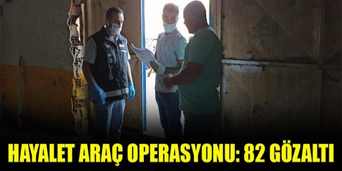 Hayalet araç operasyonu: 82 gözaltı