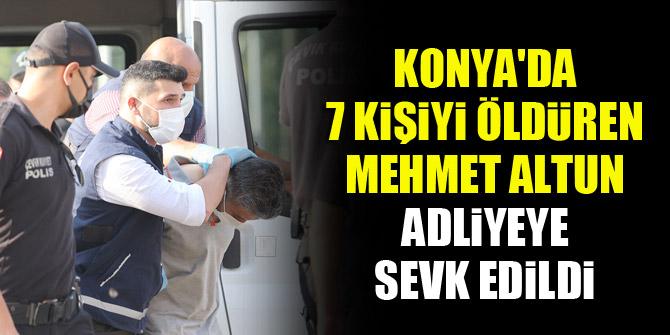 Konya'da 7 kişiyi öldüren Mehmet Altun adliyeye sevk edildi