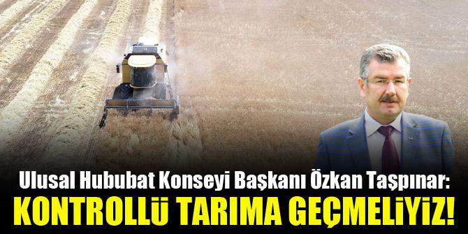 Ulusal Hububat Konseyi Başkanı Özkan Taşpınar: Kontrollü tarıma geçmeliyiz!