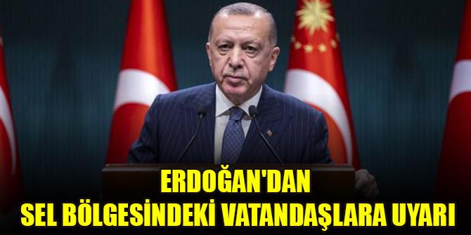 Cumhurbaşkanı Erdoğan'dan sel bölgesindeki vatandaşlara uyarı